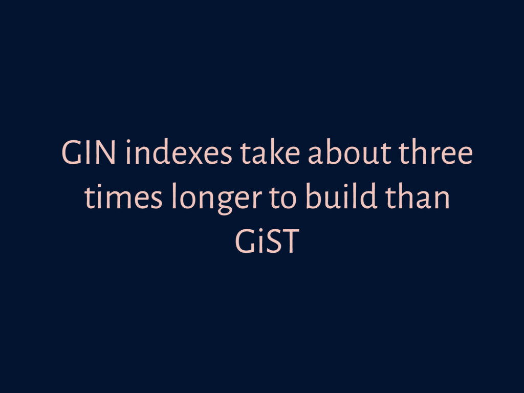 GIN indexes take about three times longer to bu...