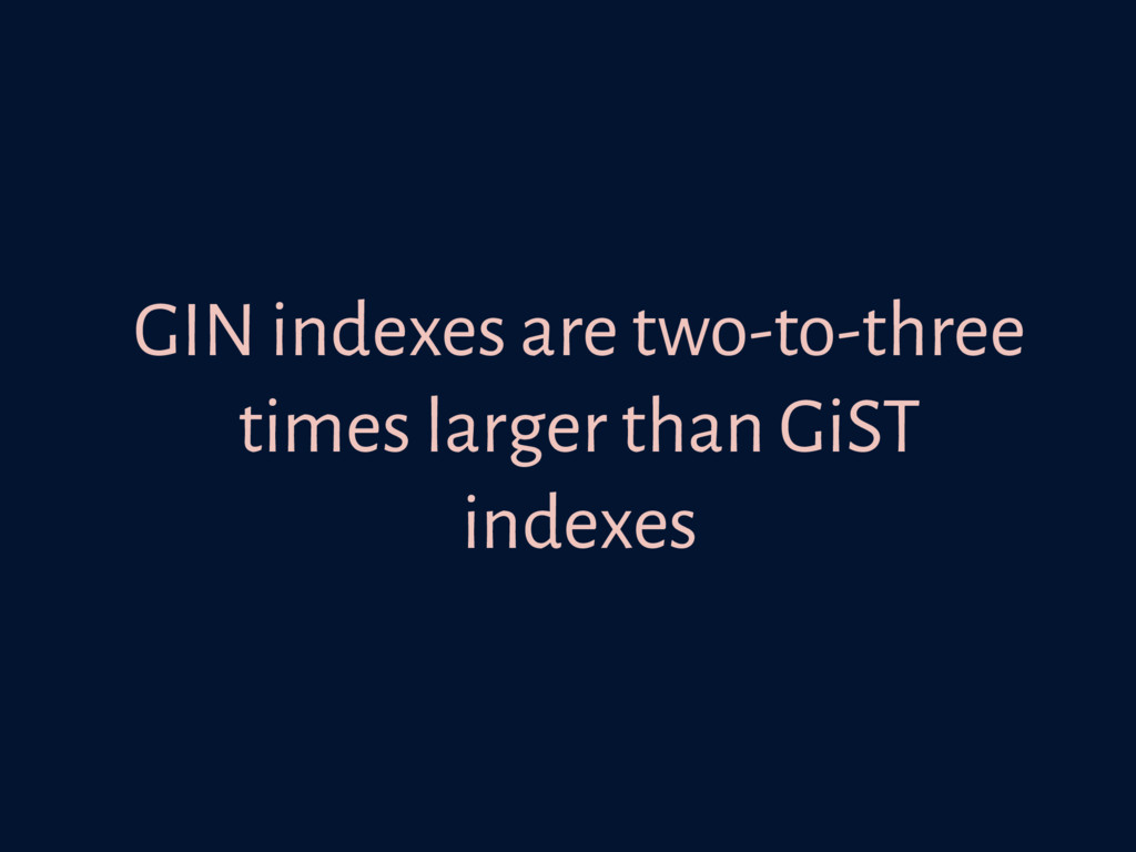 GIN indexes are two-to-three times larger than ...