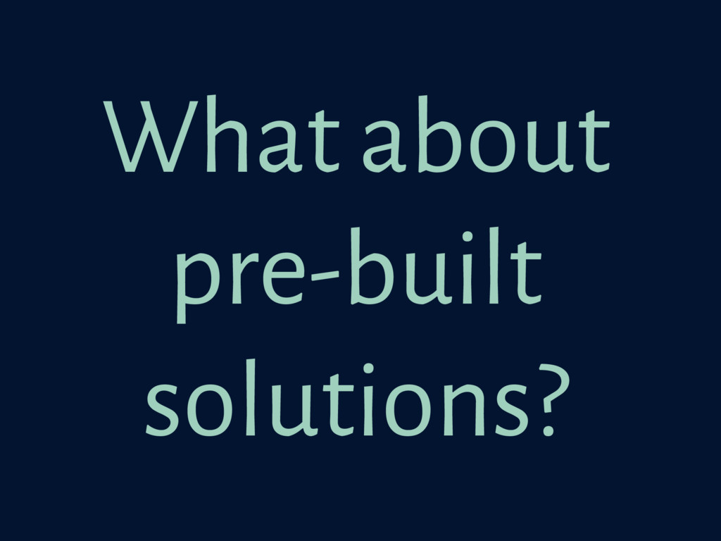 What about pre-built solutions?