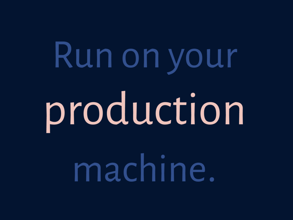 Run on your production machine.