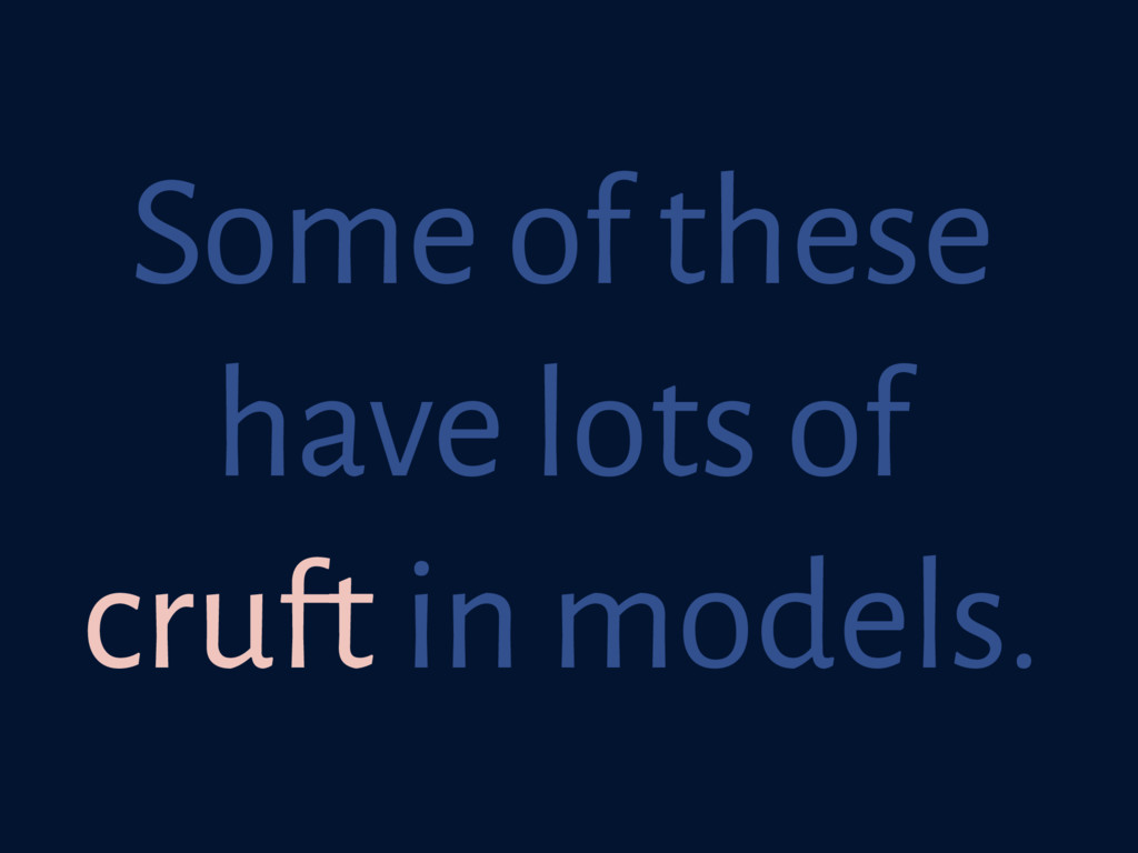 Some of these have lots of cruft in models.