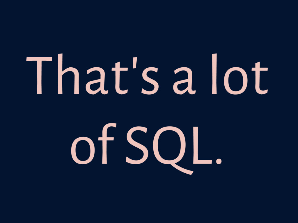 That's a lot of SQL.