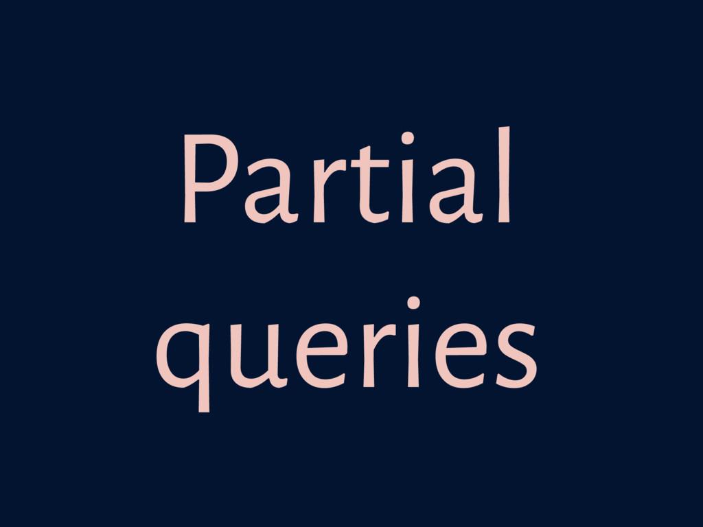 Partial queries