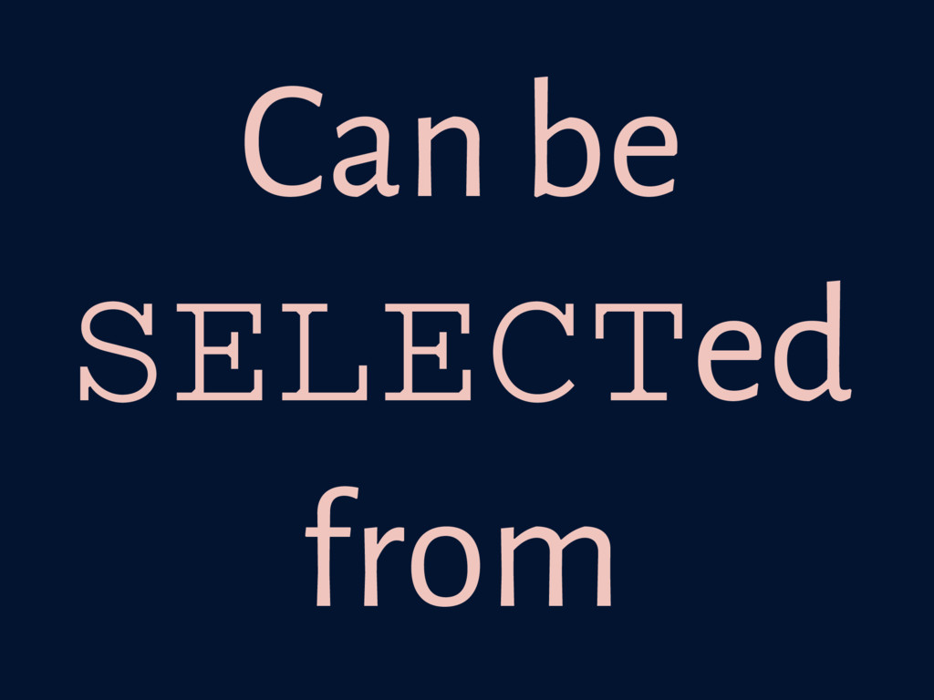 Can be SELECTed from