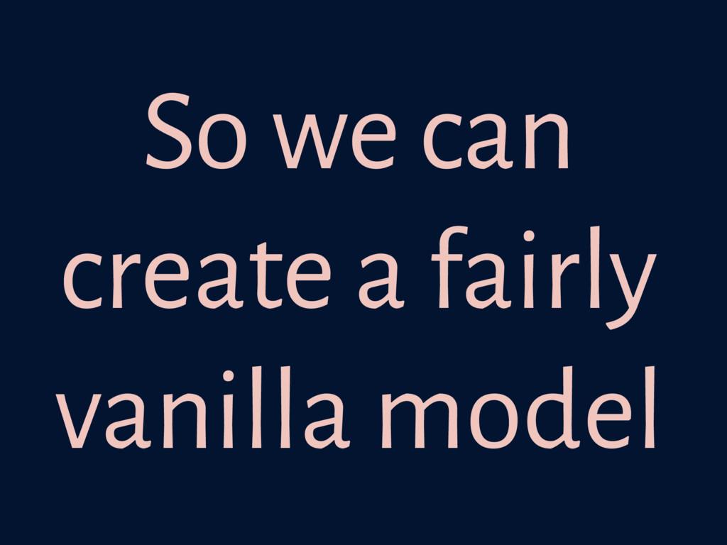 So we can create a fairly vanilla model
