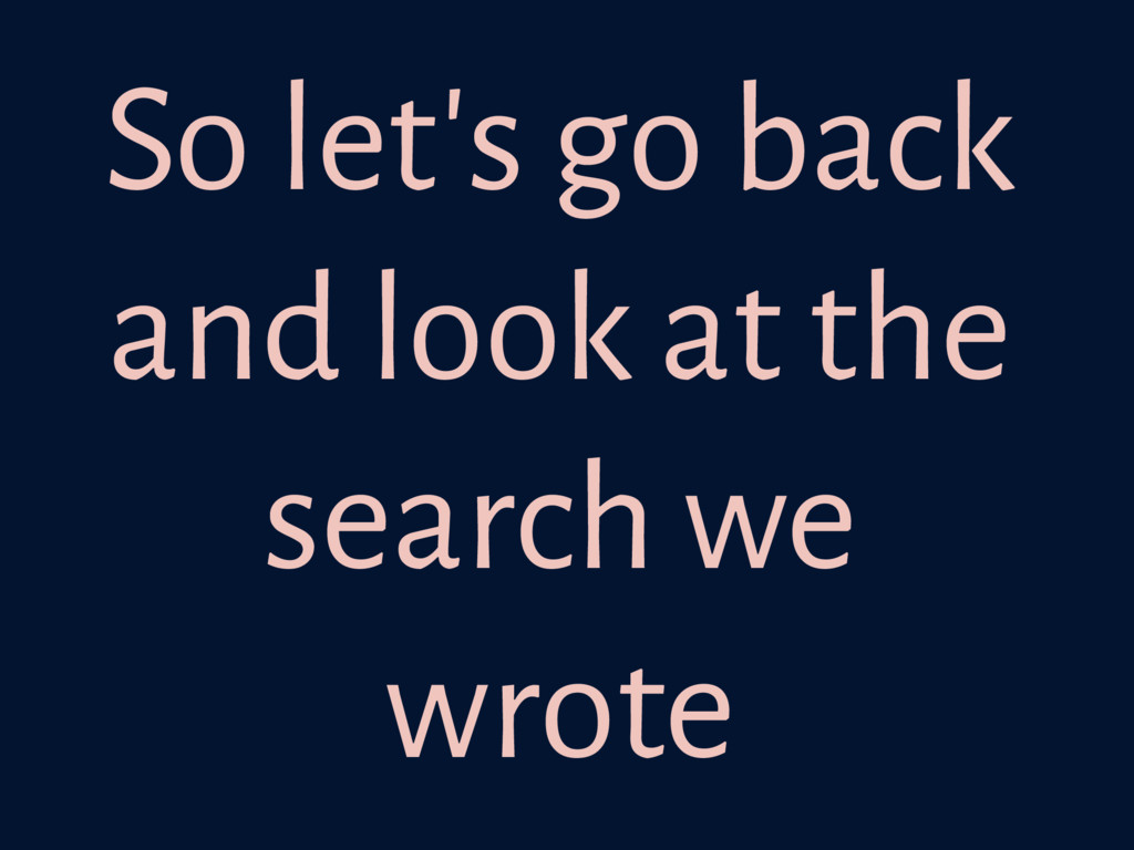 So let's go back and look at the search we wrote