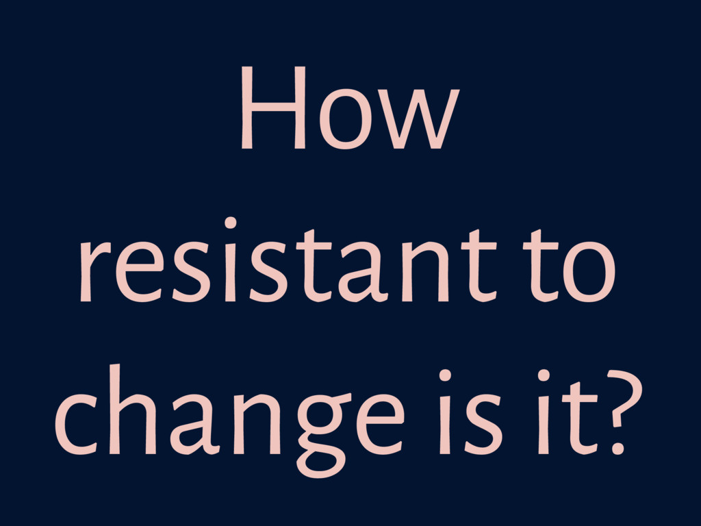 How resistant to change is it?