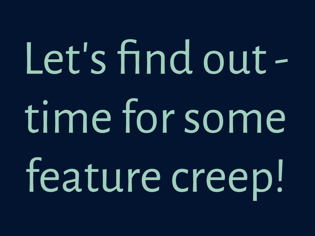 Let's find out - time for some feature creep!