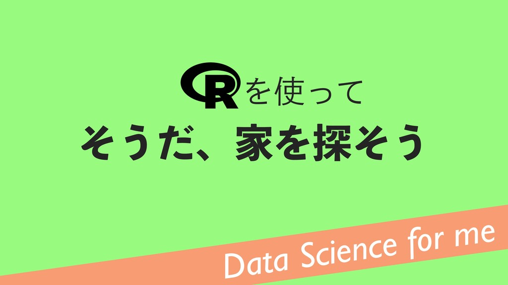 Data Science for me ͦ͏ͩɺՈΛ୳ͦ͏ Λͬͯ