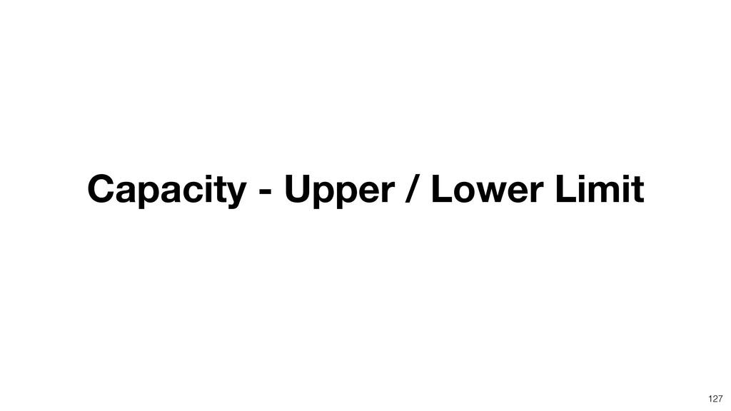 127 Capacity - Upper / Lower Limit