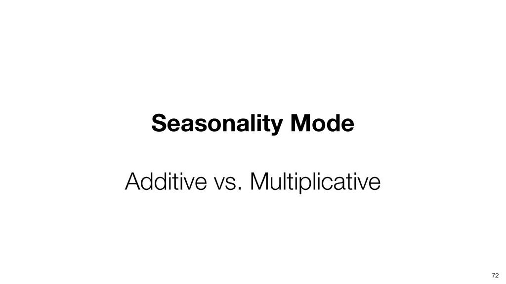 72 Seasonality Mode Additive vs. Multiplicative