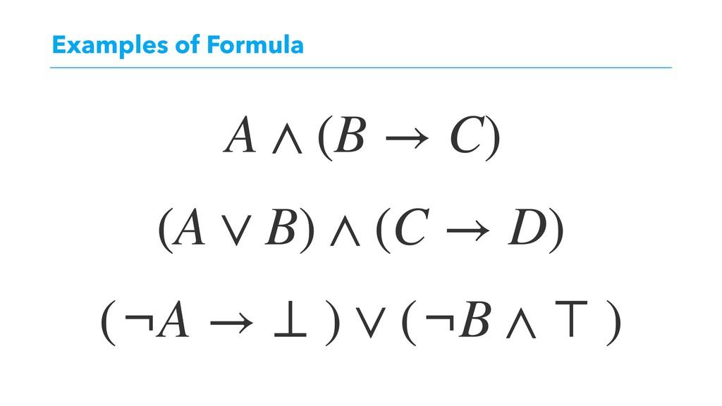 Examples of Formula A ∧ (B → C) (A ∨ B) ∧ (C → ...