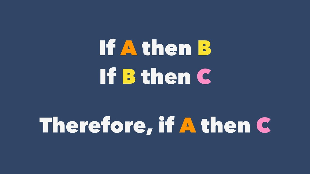 If A then B If B then C Therefore, if A then C