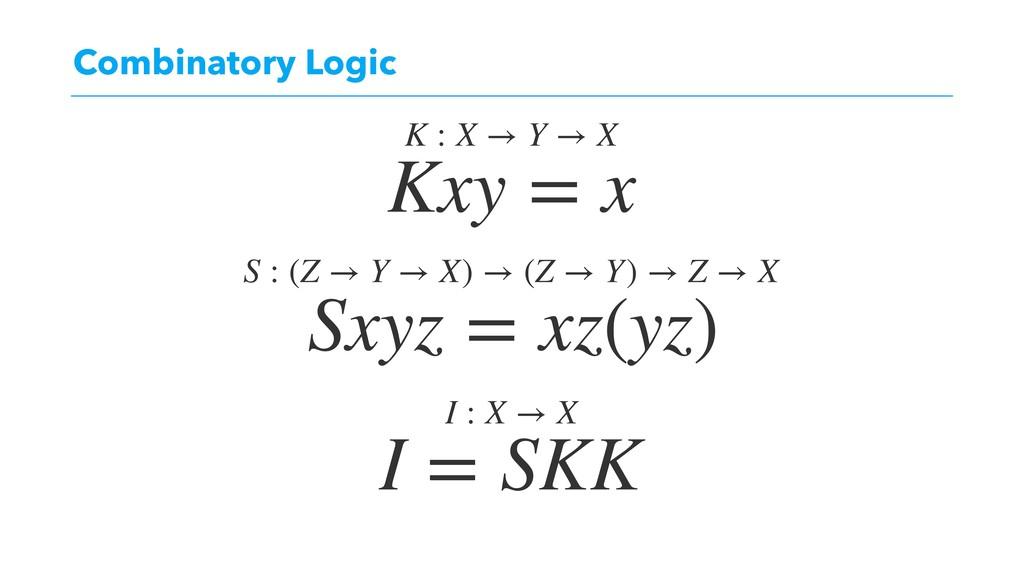 Combinatory Logic Kxy = x Sxyz = xz(yz) I = SKK...