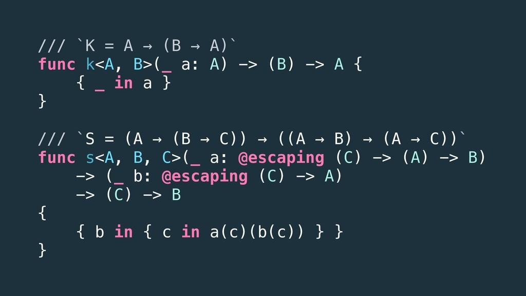 /// `K = A → (B → A)` func k<A, B>(_ a: A) -> (...