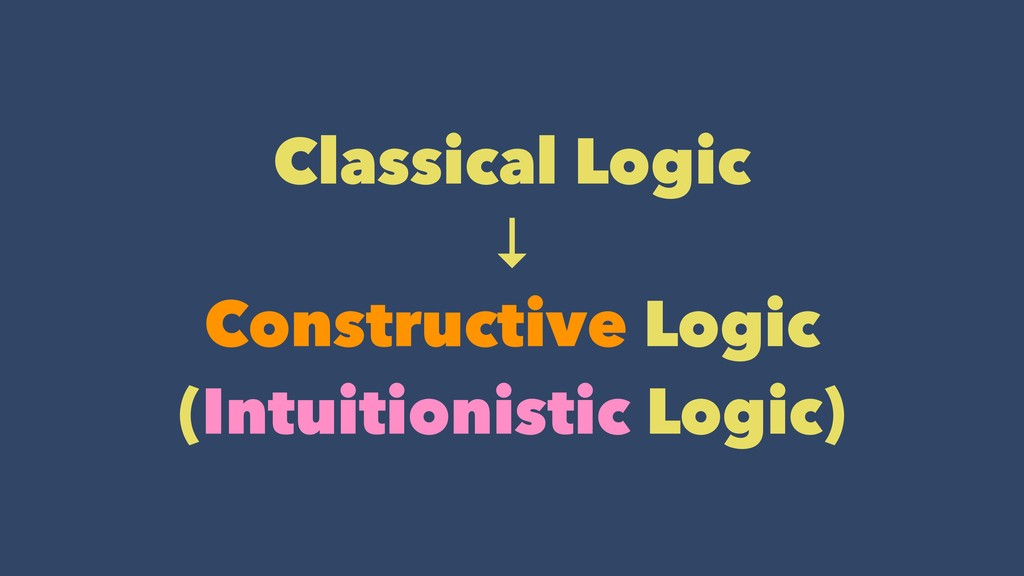 Classical Logic ↓ Constructive Logic (Intuiti...