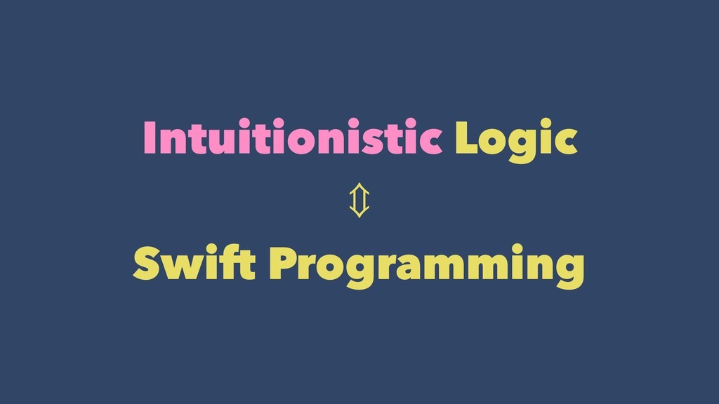 Intuitionistic Logic ⇕ Swift Programming