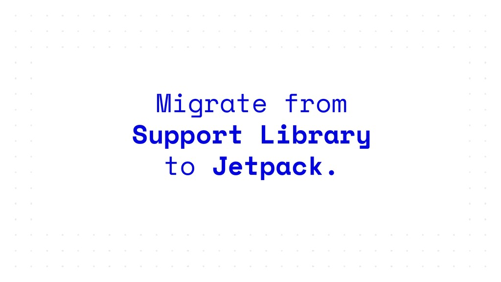Migrate from Support Library to Jetpack.