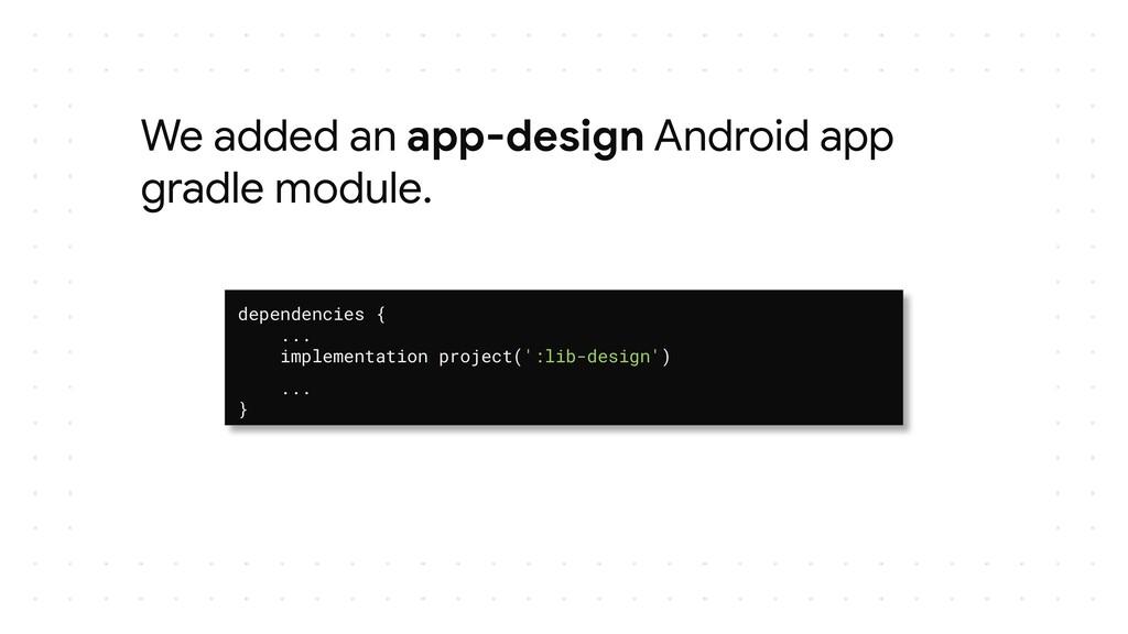 We added an app-design Android app gradle modul...
