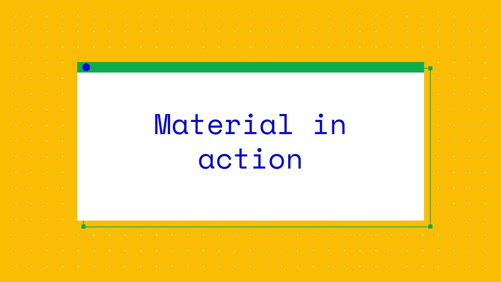 Material in action