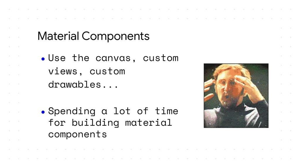 ● Use the canvas, custom views, custom drawable...