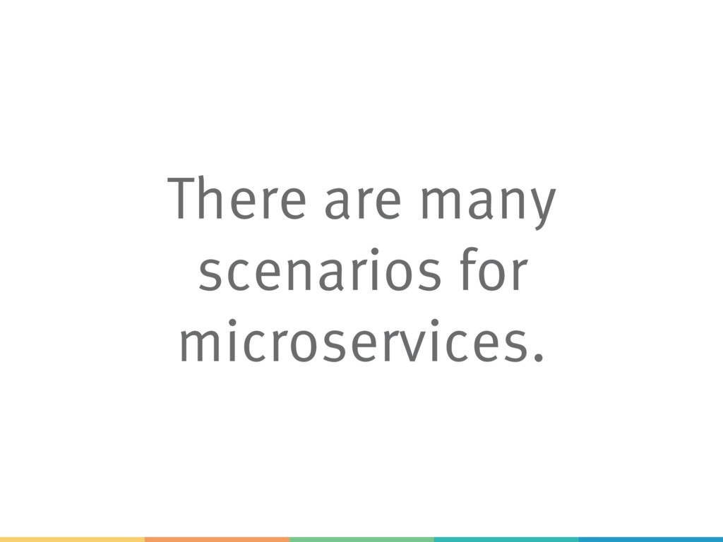 There are many scenarios for microservices.