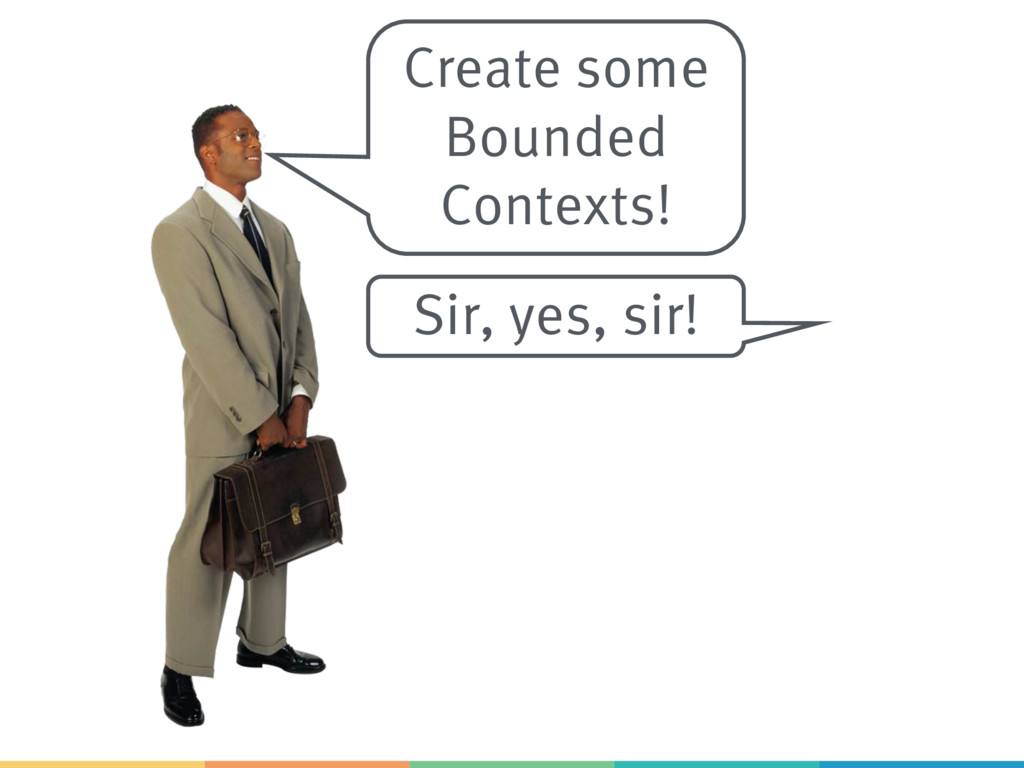 Create some Bounded Contexts! Sir, yes, sir!