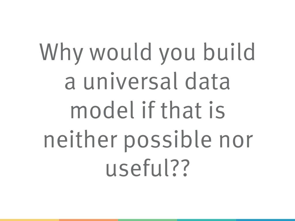 Why would you build a universal data model if t...