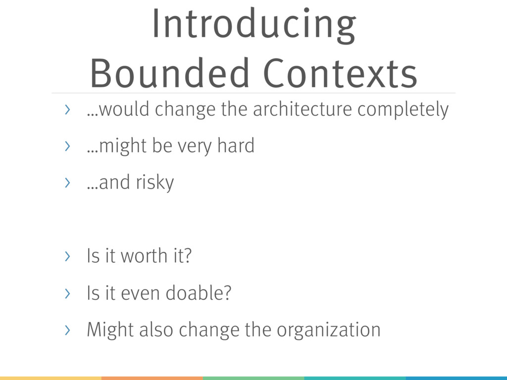 Introducing Bounded Contexts > …would change th...