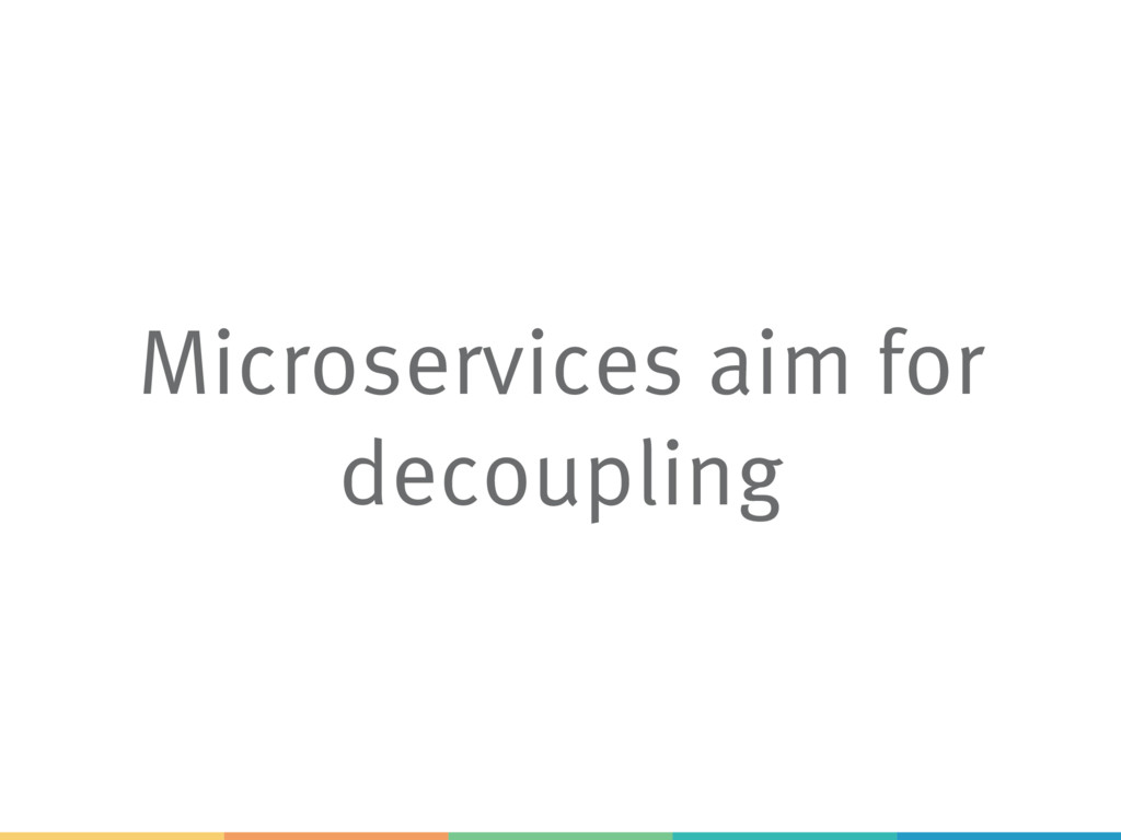 Microservices aim for decoupling