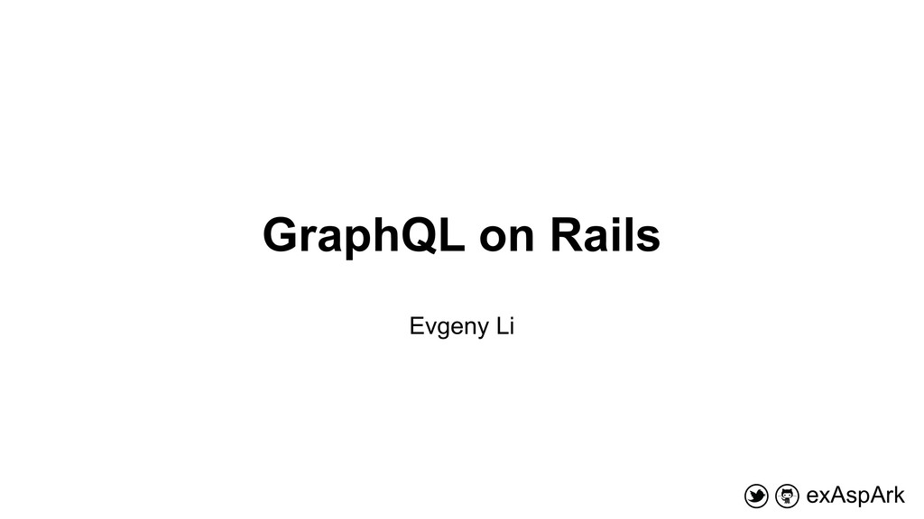 GraphQL on Rails exAspArk Evgeny Li