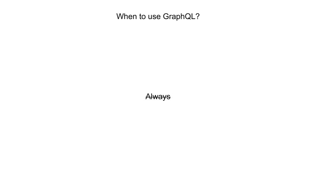 When to use GraphQL? Always