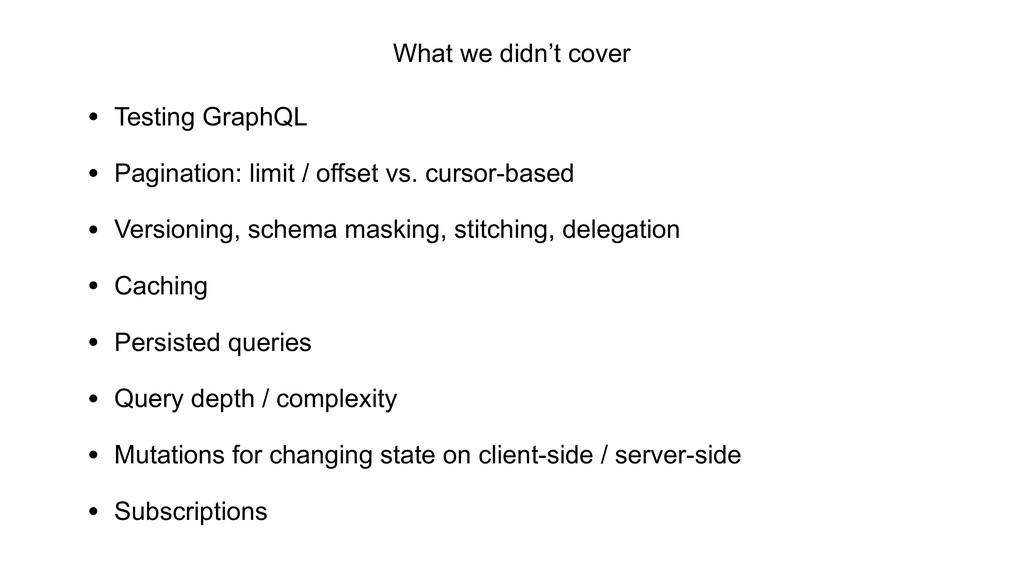 What we didn't cover • Testing GraphQL • Pagina...