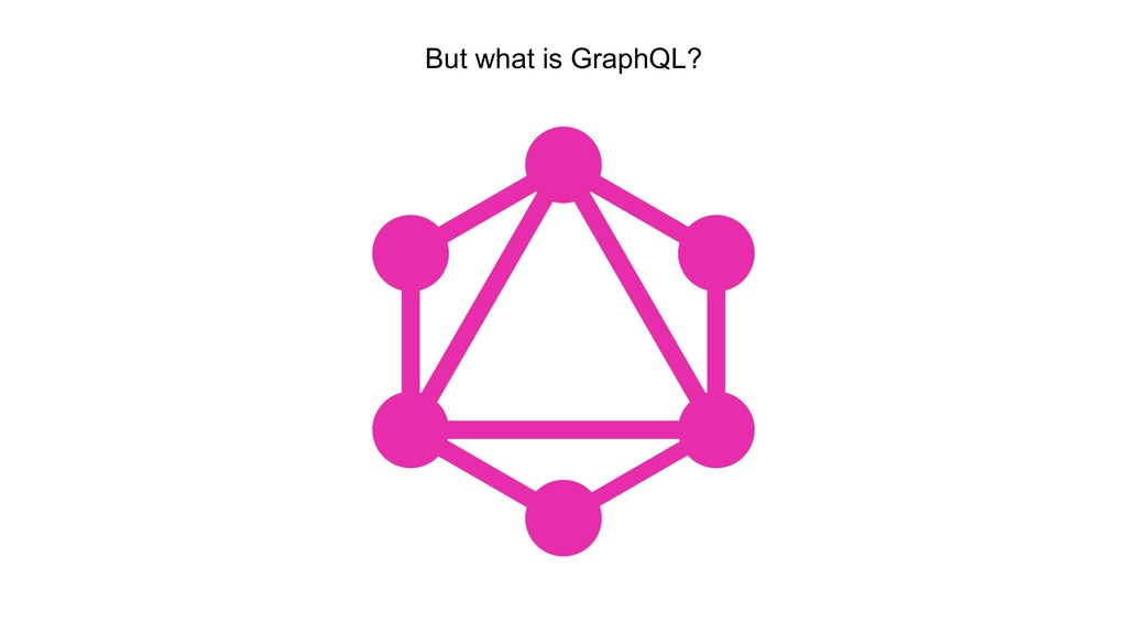 But what is GraphQL?