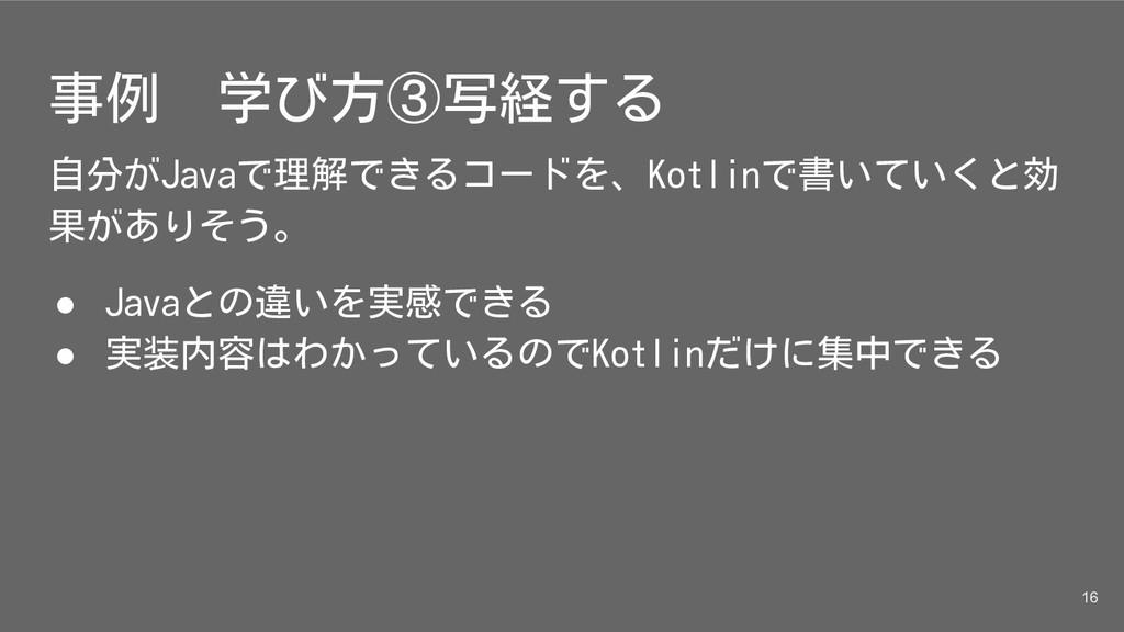 事例 学び方③写経する 自分がJavaで理解できるコードを、Kotlinで書いていくと効 果が...