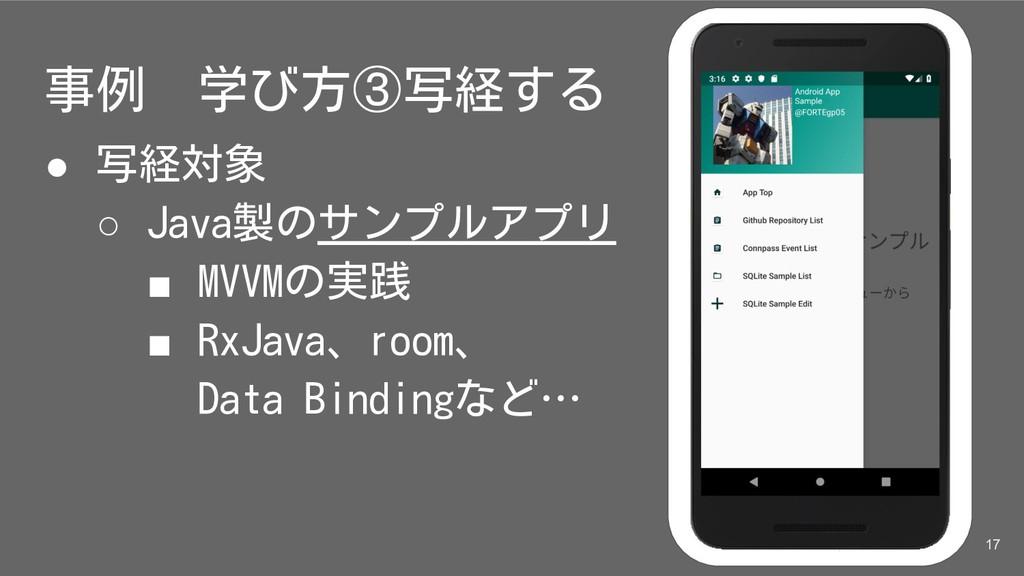 事例 学び方③写経する ● 写経対象 ○ Java製のサンプルアプリ ■ MVVMの実践 ■ ...