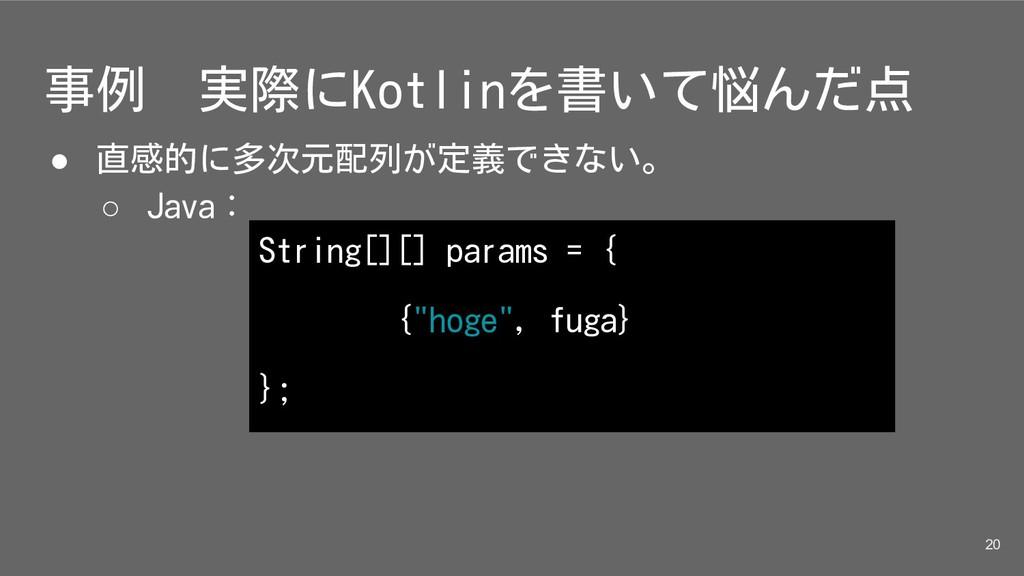 事例 実際にKotlinを書いて悩んだ点 ● 直感的に多次元配列が定義できない。 ○ Java...