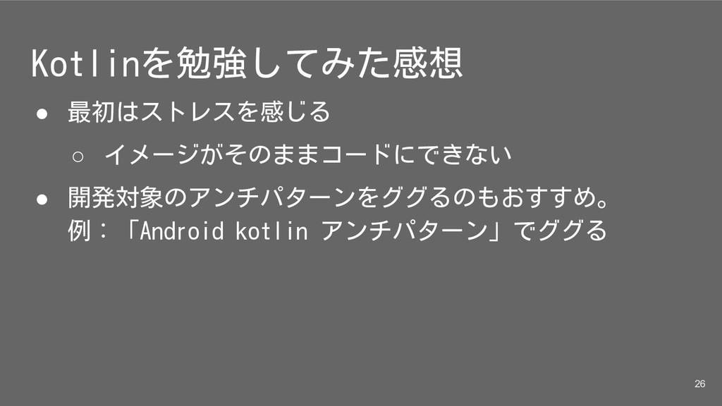 Kotlinを勉強してみた感想 ● 最初はストレスを感じる ○ イメージがそのままコードにでき...