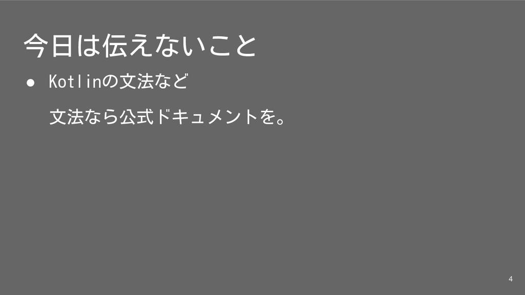 今日は伝えないこと ● Kotlinの文法など 文法なら公式ドキュメントを。 4
