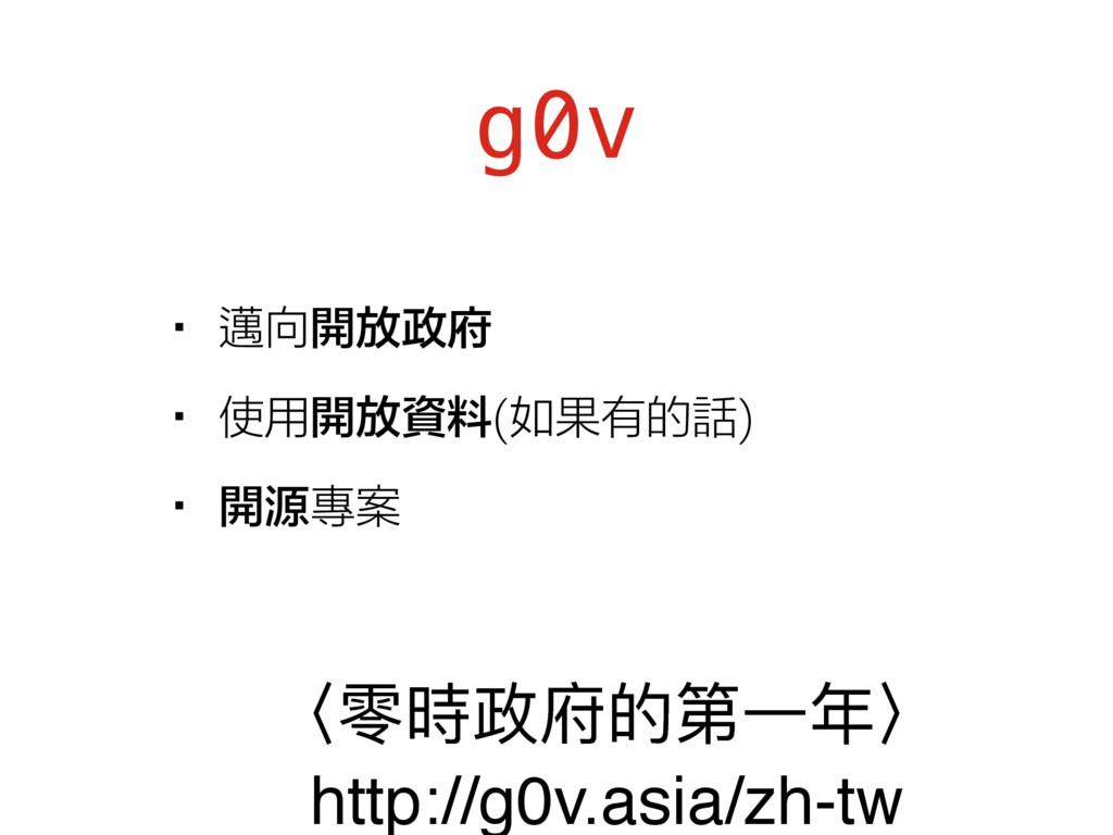 g0v •邁向開放政府 •使用開放資料(如果有的話) •開源專案 ̻襉碻硰ጱᒫӞଙ̼ htt...