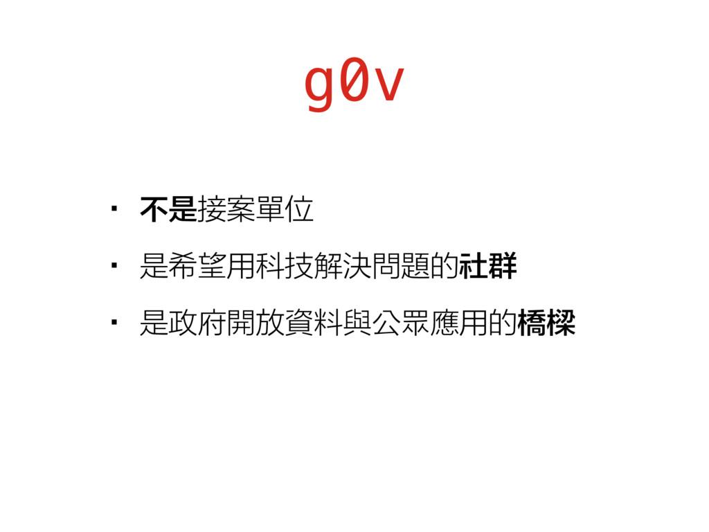 g0v •不是接案單位 •是希望用科技解決問題的社群 •是政府開放資料與公眾應用的橋樑