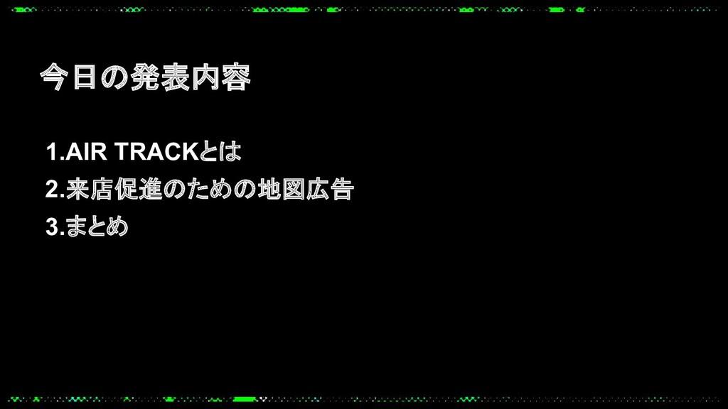 1.AIR TRACKとは 2.来店促進のための地図広告 3.まとめ 今日の発表内容