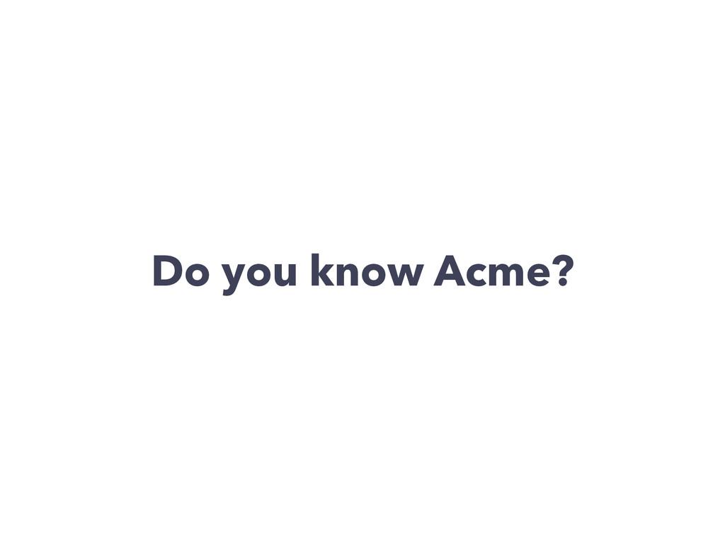 Do you know Acme?
