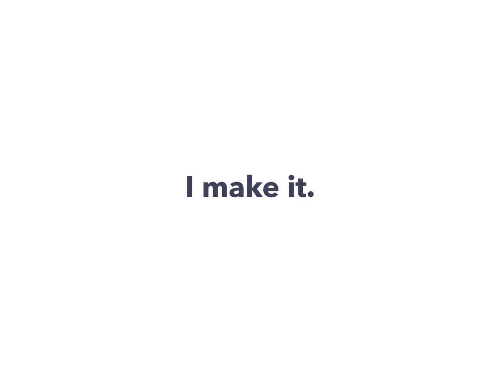 I make it.