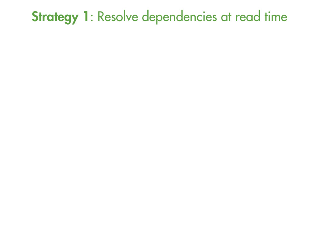 Strategy 1: Resolve dependencies at read time