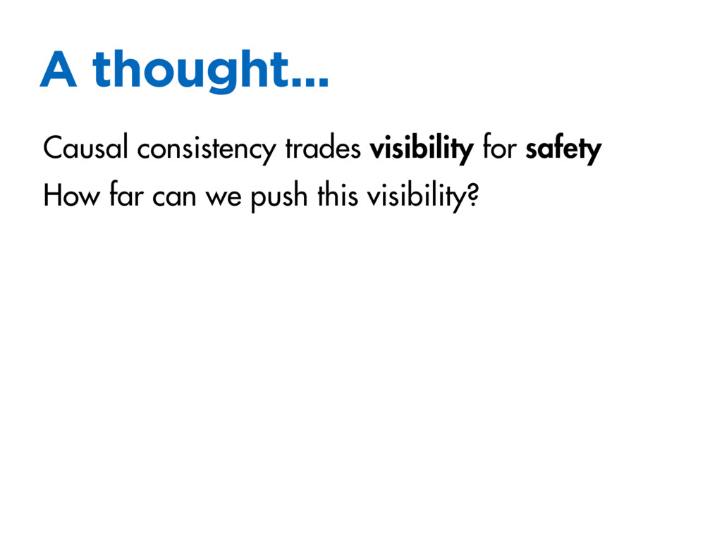 A thought... Causal consistency trades visibili...