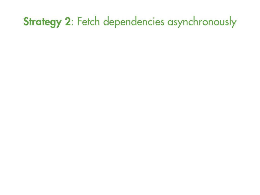 Strategy 2: Fetch dependencies asynchronously