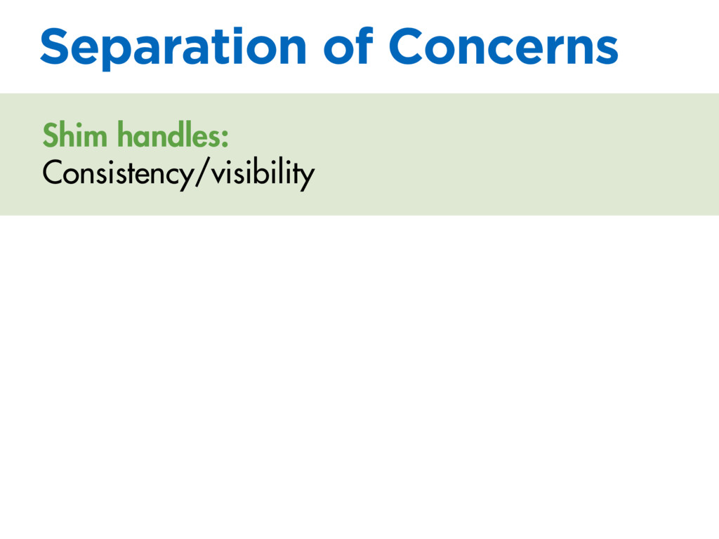 Separation of Concerns Shim handles: Consistenc...