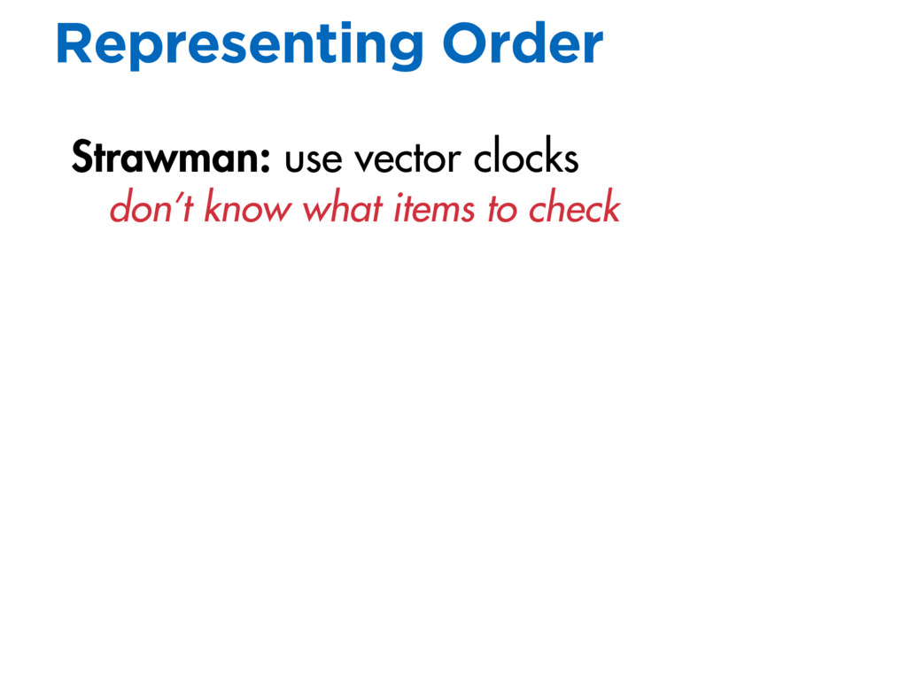 Representing Order Strawman: use vector clocks ...
