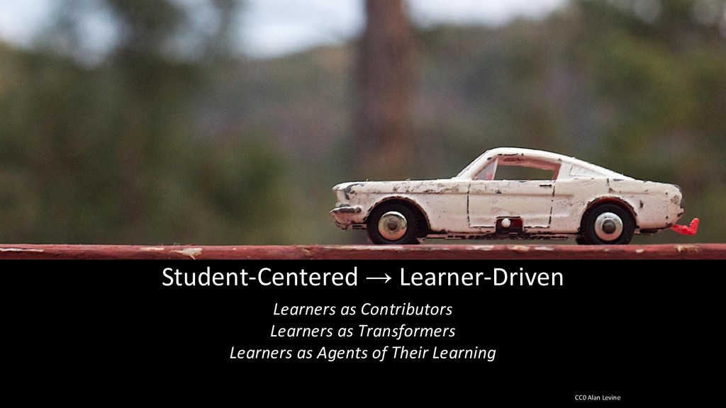Student-Centered → Learner-Driven Learners as C...